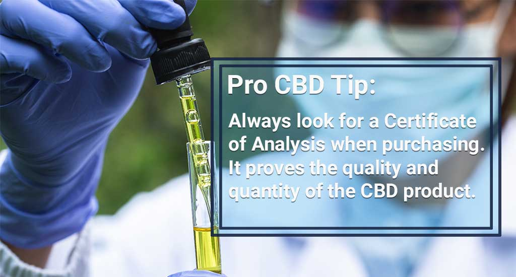 "Pro CBD Tip: ""Always look for a Certificate of Analysis when purchasing. It proves the quality and quantity of the CBD product."